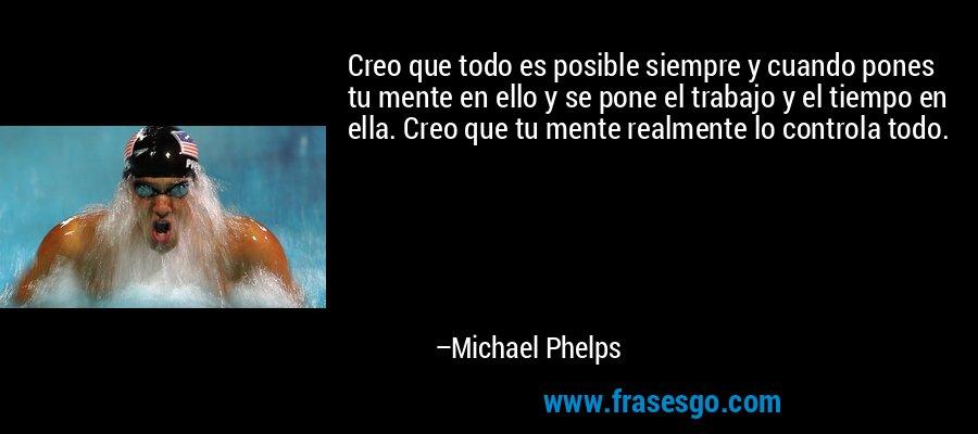 Creo que todo es posible siempre y cuando pones tu mente en ello y se pone el trabajo y el tiempo en ella. Creo que tu mente realmente lo controla todo. – Michael Phelps