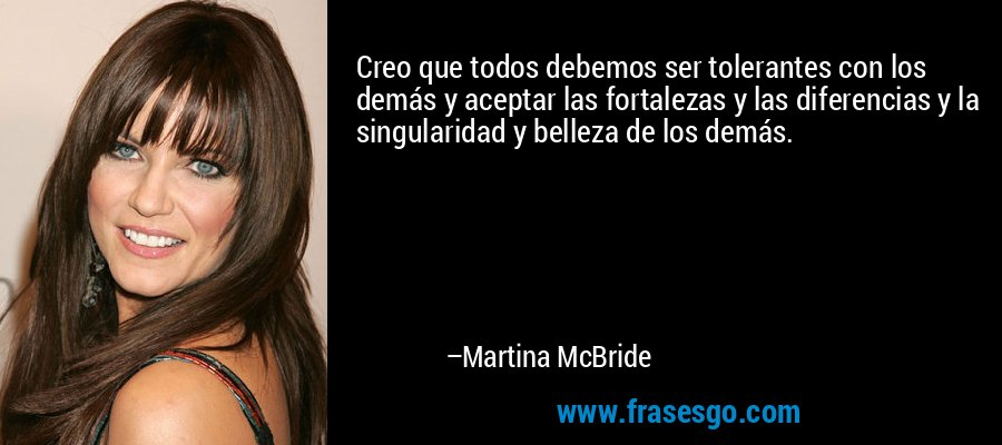 Creo que todos debemos ser tolerantes con los demás y aceptar las fortalezas y las diferencias y la singularidad y belleza de los demás. – Martina McBride