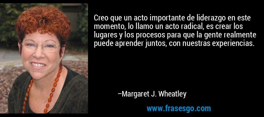 Creo que un acto importante de liderazgo en este momento, lo llamo un acto radical, es crear los lugares y los procesos para que la gente realmente puede aprender juntos, con nuestras experiencias. – Margaret J. Wheatley