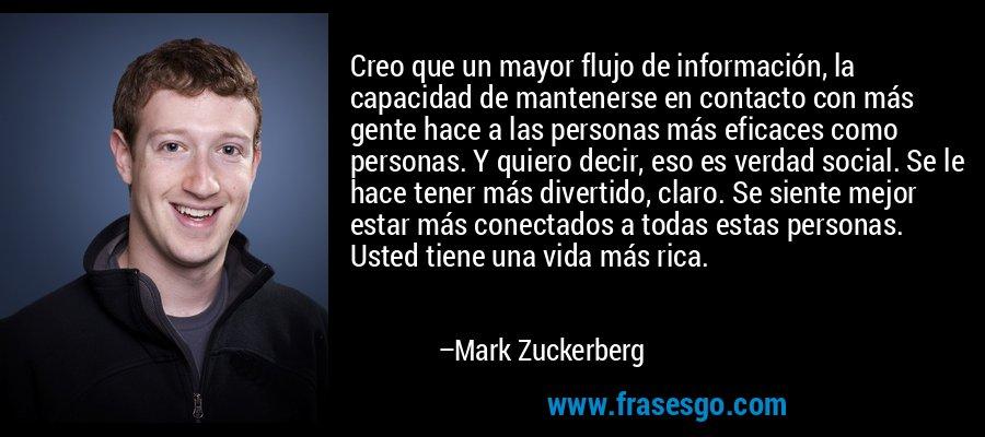 Creo que un mayor flujo de información, la capacidad de mantenerse en contacto con más gente hace a las personas más eficaces como personas. Y quiero decir, eso es verdad social. Se le hace tener más divertido, claro. Se siente mejor estar más conectados a todas estas personas. Usted tiene una vida más rica. – Mark Zuckerberg