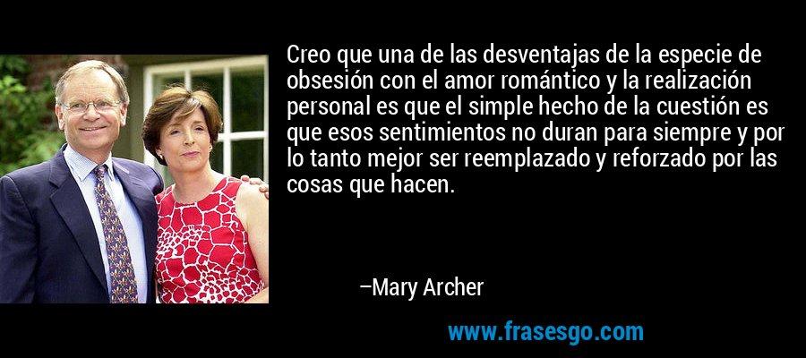 Creo que una de las desventajas de la especie de obsesión con el amor romántico y la realización personal es que el simple hecho de la cuestión es que esos sentimientos no duran para siempre y por lo tanto mejor ser reemplazado y reforzado por las cosas que hacen. – Mary Archer