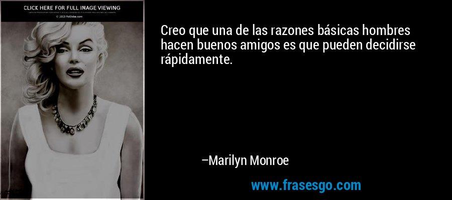 Creo que una de las razones básicas hombres hacen buenos amigos es que pueden decidirse rápidamente. – Marilyn Monroe