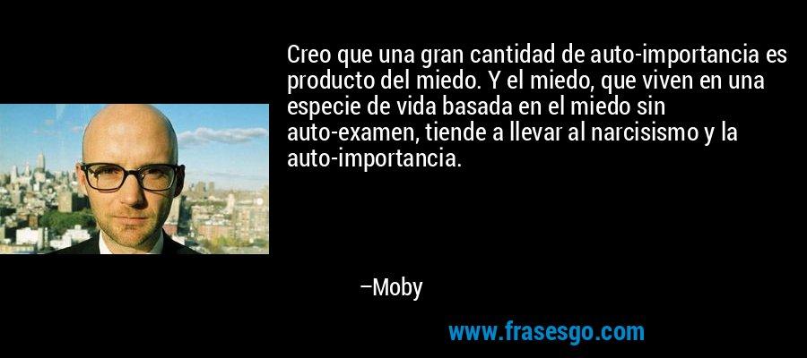 Creo que una gran cantidad de auto-importancia es producto del miedo. Y el miedo, que viven en una especie de vida basada en el miedo sin auto-examen, tiende a llevar al narcisismo y la auto-importancia. – Moby