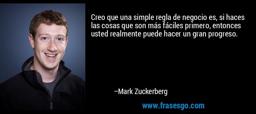 Creo que una simple regla de negocio es, si haces las cosas que son más fáciles primero, entonces usted realmente puede hacer un gran progreso. – Mark Zuckerberg