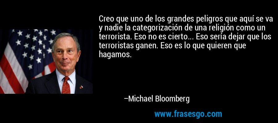 Creo que uno de los grandes peligros que aquí se va y nadie la categorización de una religión como un terrorista. Eso no es cierto... Eso sería dejar que los terroristas ganen. Eso es lo que quieren que hagamos. – Michael Bloomberg