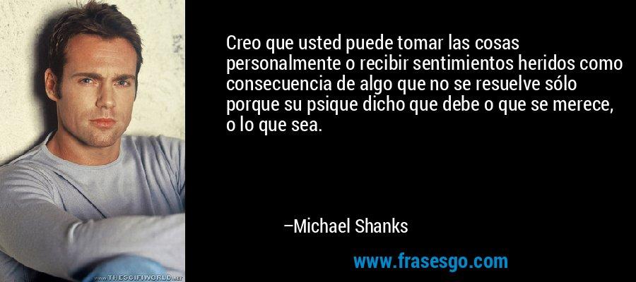 Creo que usted puede tomar las cosas personalmente o recibir sentimientos heridos como consecuencia de algo que no se resuelve sólo porque su psique dicho que debe o que se merece, o lo que sea. – Michael Shanks
