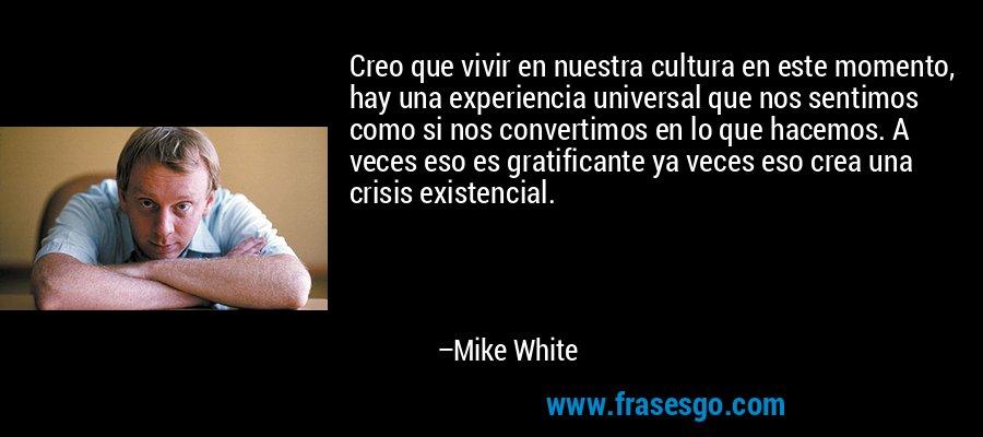 Creo que vivir en nuestra cultura en este momento, hay una experiencia universal que nos sentimos como si nos convertimos en lo que hacemos. A veces eso es gratificante ya veces eso crea una crisis existencial. – Mike White