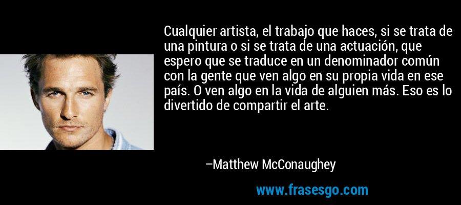 Cualquier artista, el trabajo que haces, si se trata de una pintura o si se trata de una actuación, que espero que se traduce en un denominador común con la gente que ven algo en su propia vida en ese país. O ven algo en la vida de alguien más. Eso es lo divertido de compartir el arte. – Matthew McConaughey