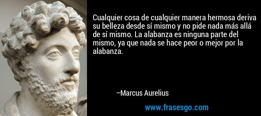 Cualquier cosa de cualquier manera hermosa deriva su belleza desde sí mismo y no pide nada más allá de sí mismo. La alabanza es ninguna parte del mismo, ya que nada se hace peor o mejor por la alabanza. – Marcus Aurelius