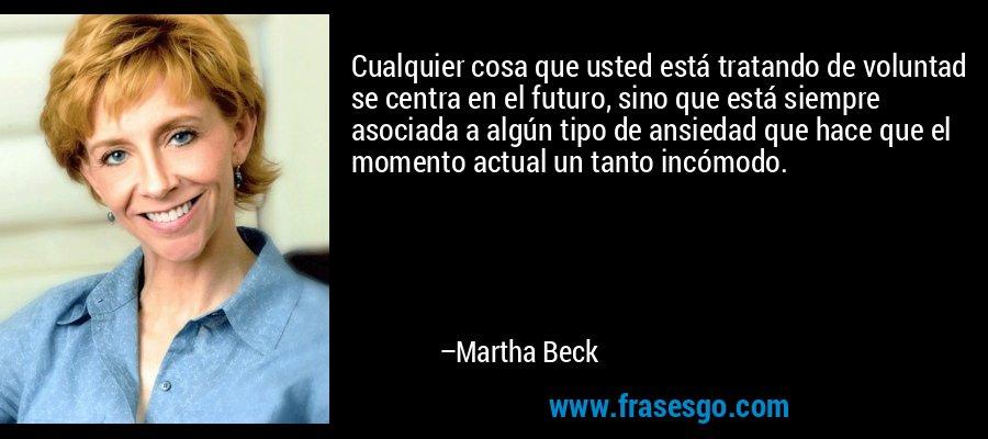 Cualquier cosa que usted está tratando de voluntad se centra en el futuro, sino que está siempre asociada a algún tipo de ansiedad que hace que el momento actual un tanto incómodo. – Martha Beck