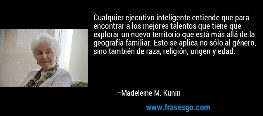 Cualquier ejecutivo inteligente entiende que para encontrar a los mejores talentos que tiene que explorar un nuevo territorio que está más allá de la geografía familiar. Esto se aplica no sólo al género, sino también de raza, religión, origen y edad. – Madeleine M. Kunin