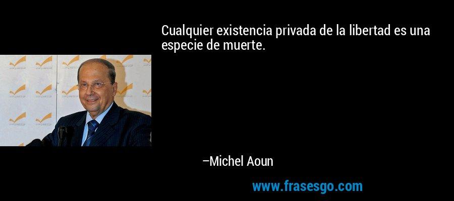 Cualquier existencia privada de la libertad es una especie de muerte. – Michel Aoun