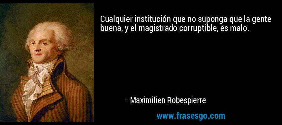 Cualquier institución que no suponga que la gente buena, y el magistrado corruptible, es malo. – Maximilien Robespierre