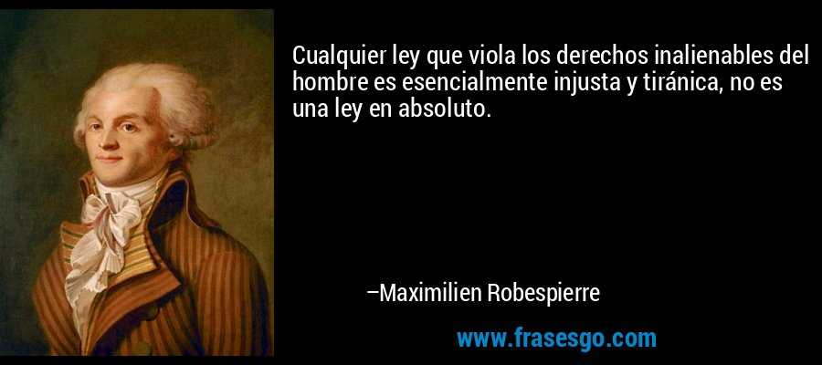 Cualquier ley que viola los derechos inalienables del hombre es esencialmente injusta y tiránica, no es una ley en absoluto. – Maximilien Robespierre