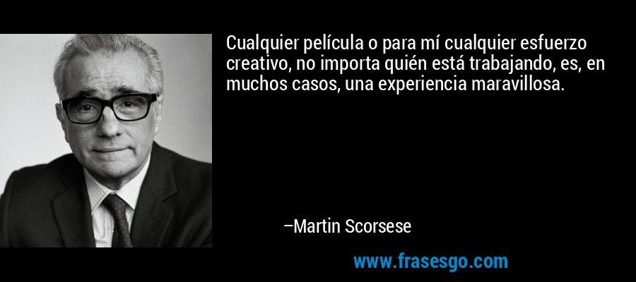 Cualquier película o para mí cualquier esfuerzo creativo, no importa quién está trabajando, es, en muchos casos, una experiencia maravillosa. – Martin Scorsese