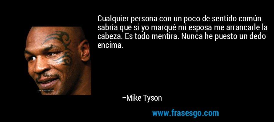 Cualquier persona con un poco de sentido común sabría que si yo marqué mi esposa me arrancarle la cabeza. Es todo mentira. Nunca he puesto un dedo encima. – Mike Tyson
