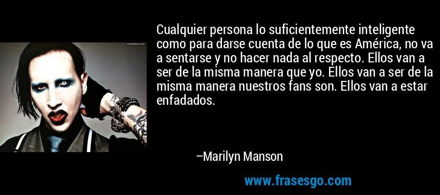 Cualquier persona lo suficientemente inteligente como para darse cuenta de lo que es América, no va a sentarse y no hacer nada al respecto. Ellos van a ser de la misma manera que yo. Ellos van a ser de la misma manera nuestros fans son. Ellos van a estar enfadados. – Marilyn Manson