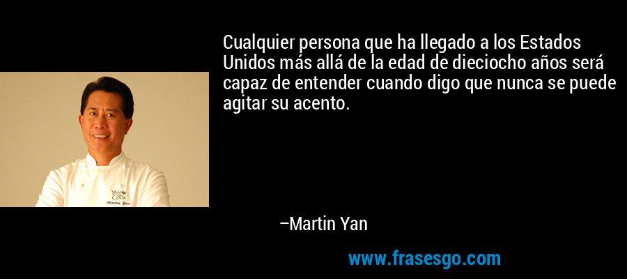 Cualquier persona que ha llegado a los Estados Unidos más allá de la edad de dieciocho años será capaz de entender cuando digo que nunca se puede agitar su acento. – Martin Yan