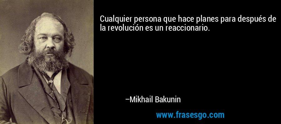 Cualquier persona que hace planes para después de la revolución es un reaccionario. – Mikhail Bakunin