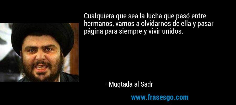 Cualquiera que sea la lucha que pasó entre hermanos, vamos a olvidarnos de ella y pasar página para siempre y vivir unidos. – Muqtada al Sadr