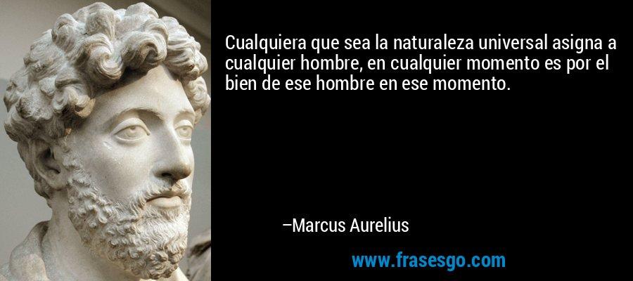 Cualquiera que sea la naturaleza universal asigna a cualquier hombre, en cualquier momento es por el bien de ese hombre en ese momento. – Marcus Aurelius