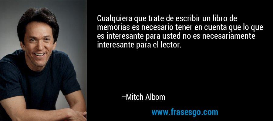 Cualquiera que trate de escribir un libro de memorias es necesario tener en cuenta que lo que es interesante para usted no es necesariamente interesante para el lector. – Mitch Albom