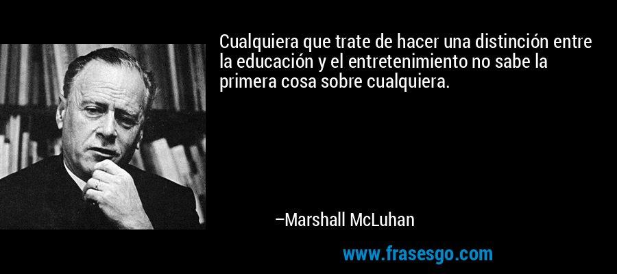 Cualquiera que trate de hacer una distinción entre la educación y el entretenimiento no sabe la primera cosa sobre cualquiera. – Marshall McLuhan