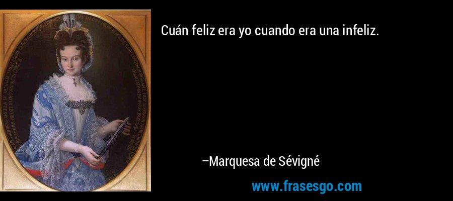 Cuán feliz era yo cuando era una infeliz. – Marquesa de Sévigné