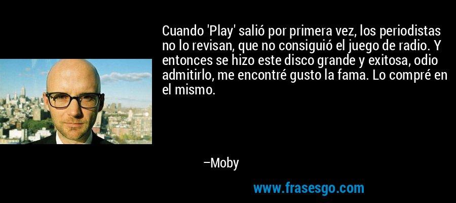 Cuando 'Play' salió por primera vez, los periodistas no lo revisan, que no consiguió el juego de radio. Y entonces se hizo este disco grande y exitosa, odio admitirlo, me encontré gusto la fama. Lo compré en el mismo. – Moby