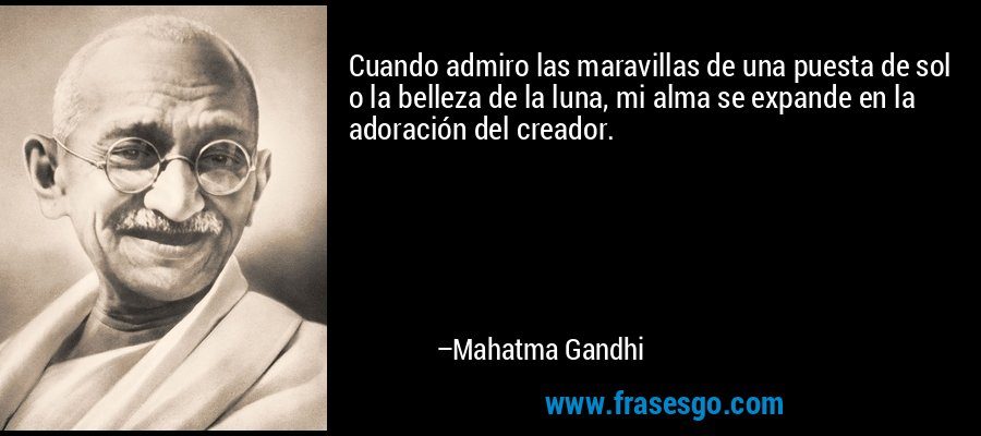Cuando admiro las maravillas de una puesta de sol o la belleza de la luna, mi alma se expande en la adoración del creador. – Mahatma Gandhi