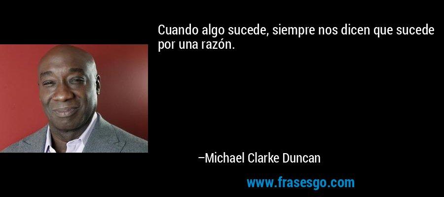Cuando algo sucede, siempre nos dicen que sucede por una razón. – Michael Clarke Duncan