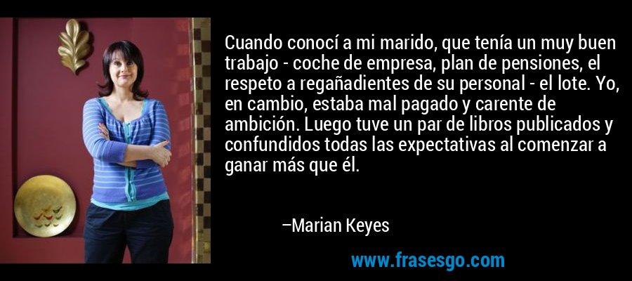 Cuando conocí a mi marido, que tenía un muy buen trabajo - coche de empresa, plan de pensiones, el respeto a regañadientes de su personal - el lote. Yo, en cambio, estaba mal pagado y carente de ambición. Luego tuve un par de libros publicados y confundidos todas las expectativas al comenzar a ganar más que él. – Marian Keyes