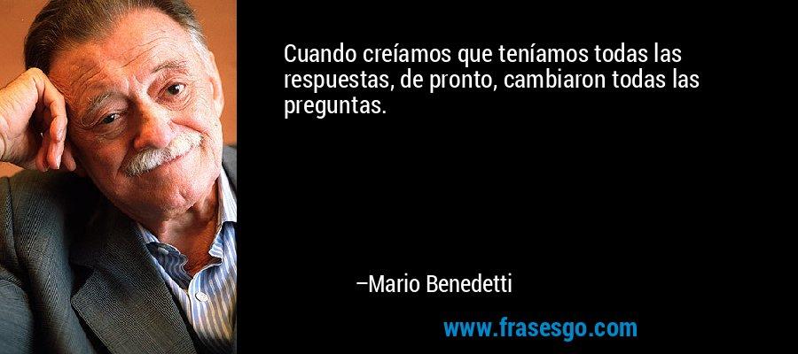 Cuando creíamos que teníamos todas las respuestas, de pronto, cambiaron todas las preguntas. – Mario Benedetti