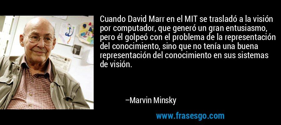 Cuando David Marr en el MIT se trasladó a la visión por computador, que generó un gran entusiasmo, pero él golpeó con el problema de la representación del conocimiento, sino que no tenía una buena representación del conocimiento en sus sistemas de visión. – Marvin Minsky