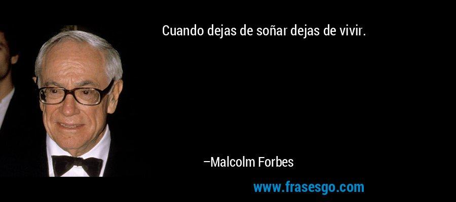Cuando dejas de soñar dejas de vivir. – Malcolm Forbes