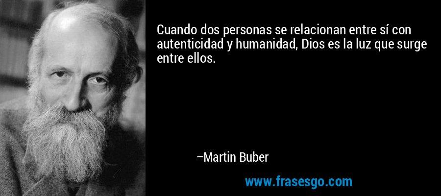 Cuando dos personas se relacionan entre sí con autenticidad y humanidad, Dios es la luz que surge entre ellos. – Martin Buber