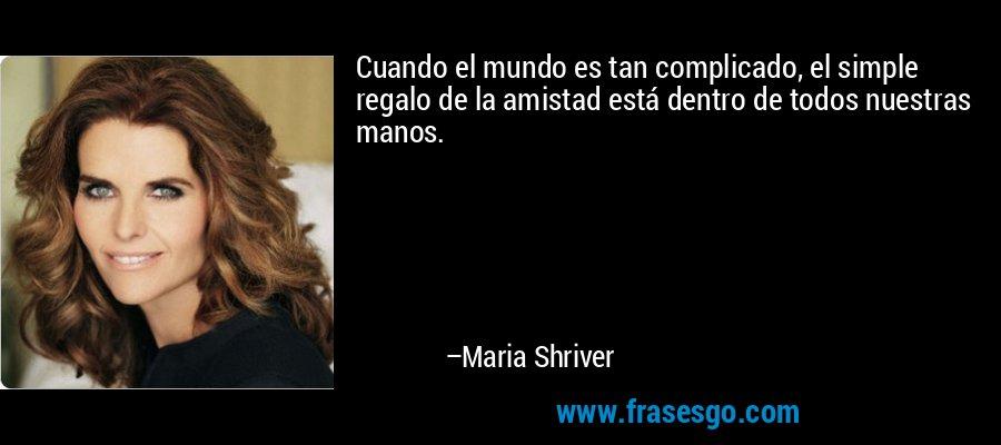 Cuando el mundo es tan complicado, el simple regalo de la amistad está dentro de todos nuestras manos. – Maria Shriver
