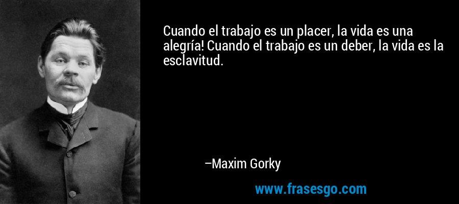 Cuando el trabajo es un placer, la vida es una alegría! Cuando el trabajo es un deber, la vida es la esclavitud. – Maxim Gorky