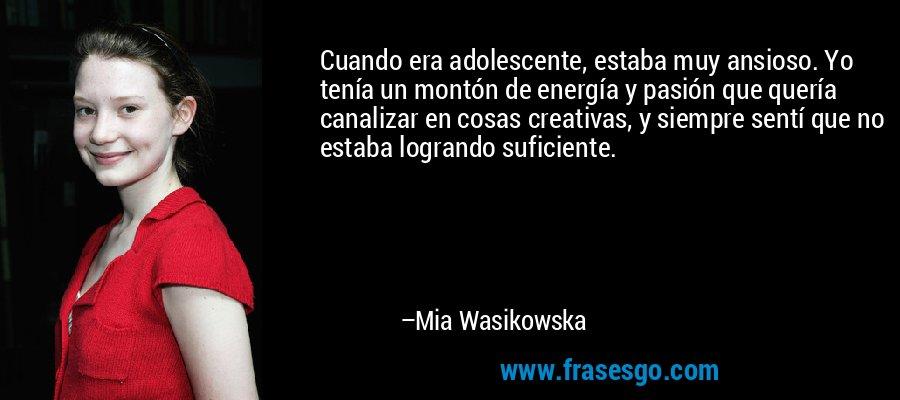Cuando era adolescente, estaba muy ansioso. Yo tenía un montón de energía y pasión que quería canalizar en cosas creativas, y siempre sentí que no estaba logrando suficiente. – Mia Wasikowska