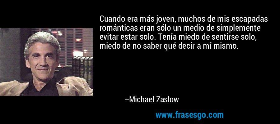 Cuando era más joven, muchos de mis escapadas románticas eran sólo un medio de simplemente evitar estar solo. Tenía miedo de sentirse solo, miedo de no saber qué decir a mí mismo. – Michael Zaslow