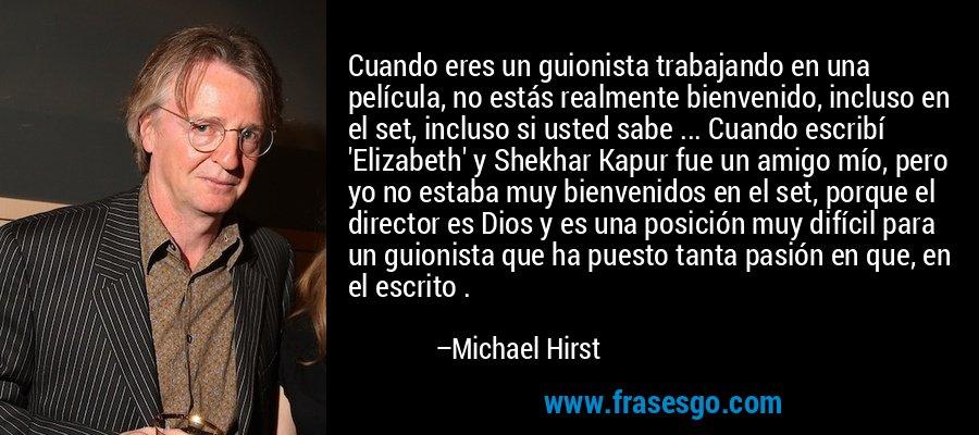 Cuando eres un guionista trabajando en una película, no estás realmente bienvenido, incluso en el set, incluso si usted sabe ... Cuando escribí 'Elizabeth' y Shekhar Kapur fue un amigo mío, pero yo no estaba muy bienvenidos en el set, porque el director es Dios y es una posición muy difícil para un guionista que ha puesto tanta pasión en que, en el escrito . – Michael Hirst