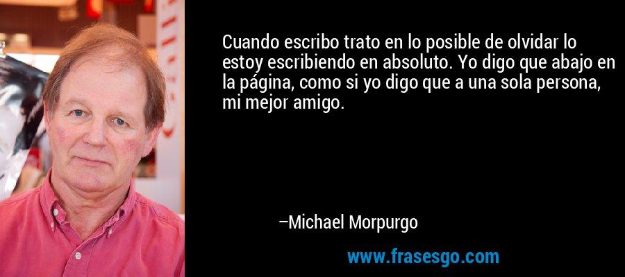Cuando escribo trato en lo posible de olvidar lo estoy escribiendo en absoluto. Yo digo que abajo en la página, como si yo digo que a una sola persona, mi mejor amigo. – Michael Morpurgo