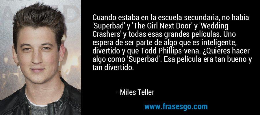Cuando estaba en la escuela secundaria, no había 'Superbad' y 'The Girl Next Door' y 'Wedding Crashers' y todas esas grandes películas. Uno espera de ser parte de algo que es inteligente, divertido y que Todd Phillips-vena. ¿Quieres hacer algo como 'Superbad'. Esa película era tan bueno y tan divertido. – Miles Teller