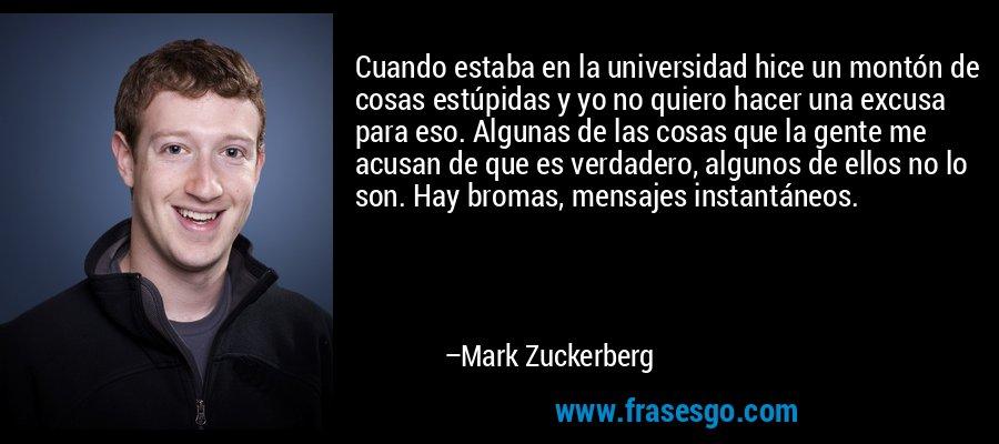 Cuando estaba en la universidad hice un montón de cosas estúpidas y yo no quiero hacer una excusa para eso. Algunas de las cosas que la gente me acusan de que es verdadero, algunos de ellos no lo son. Hay bromas, mensajes instantáneos. – Mark Zuckerberg
