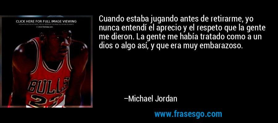 Cuando estaba jugando antes de retirarme, yo nunca entendí el aprecio y el respeto que la gente me dieron. La gente me había tratado como a un dios o algo así, y que era muy embarazoso. – Michael Jordan
