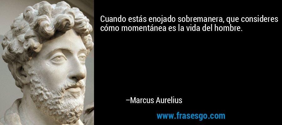Cuando estás enojado sobremanera, que consideres cómo momentánea es la vida del hombre. – Marcus Aurelius
