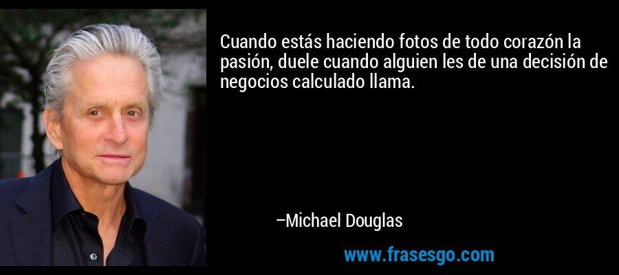 Cuando estás haciendo fotos de todo corazón la pasión, duele cuando alguien les de una decisión de negocios calculado llama. – Michael Douglas