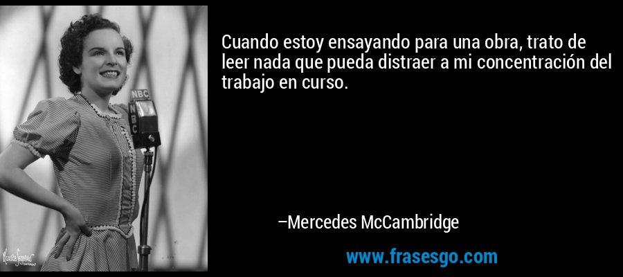 Cuando estoy ensayando para una obra, trato de leer nada que pueda distraer a mi concentración del trabajo en curso. – Mercedes McCambridge