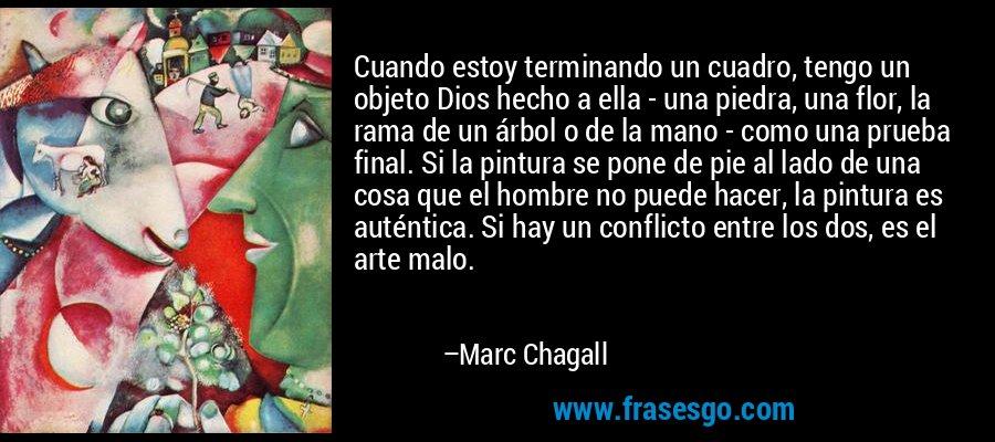 Cuando estoy terminando un cuadro, tengo un objeto Dios hecho a ella - una piedra, una flor, la rama de un árbol o de la mano - como una prueba final. Si la pintura se pone de pie al lado de una cosa que el hombre no puede hacer, la pintura es auténtica. Si hay un conflicto entre los dos, es el arte malo. – Marc Chagall