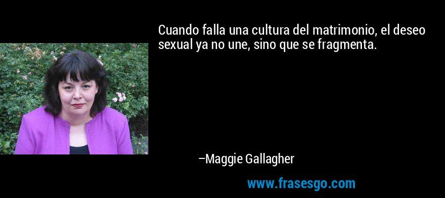 Cuando falla una cultura del matrimonio, el deseo sexual ya no une, sino que se fragmenta. – Maggie Gallagher